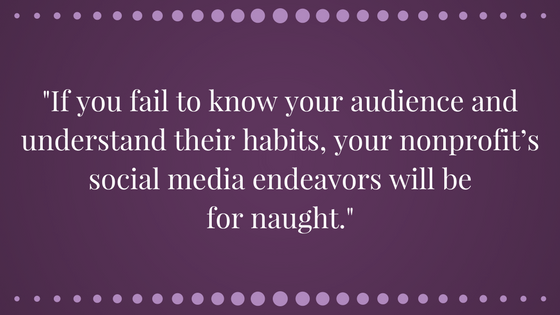 If you fail to know your audience and understand their habits, your nonprofit's social media endeavors will be for naught.